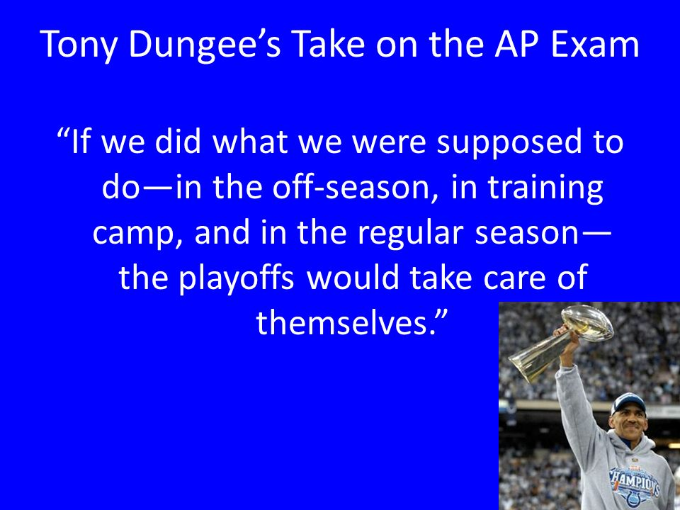 Tony Dungees Take on the AP Exam If we did what we were supposed to doin the off-season, in training camp, and in the regular season the playoffs would take care of themselves.