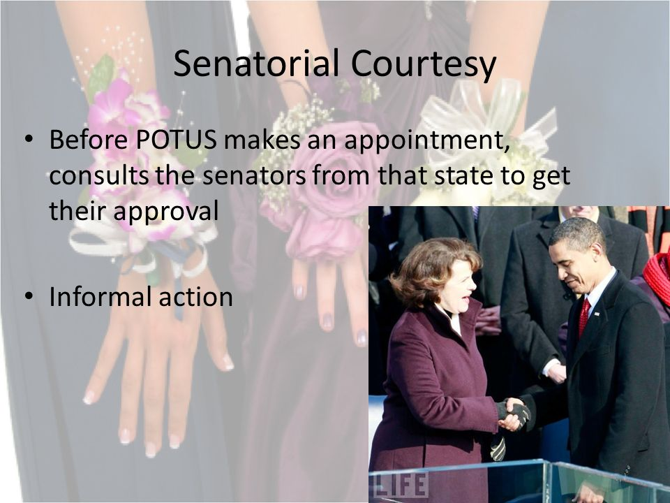 Senatorial Courtesy Before POTUS makes an appointment, consults the senators from that state to get their approval Informal action