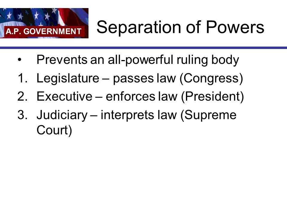 Separation of Powers Prevents an all-powerful ruling body 1.Legislature – passes law (Congress) 2.Executive – enforces law (President) 3.Judiciary – interprets law (Supreme Court)