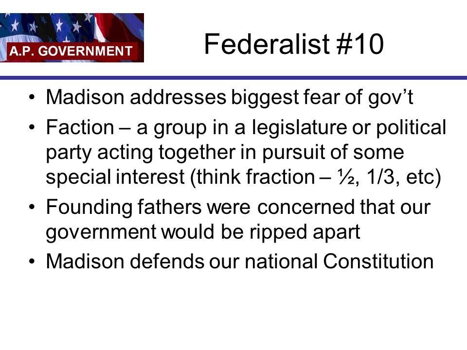 Federalist #10 Madison addresses biggest fear of govt Faction – a group in a legislature or political party acting together in pursuit of some special interest (think fraction – ½, 1/3, etc) Founding fathers were concerned that our government would be ripped apart Madison defends our national Constitution