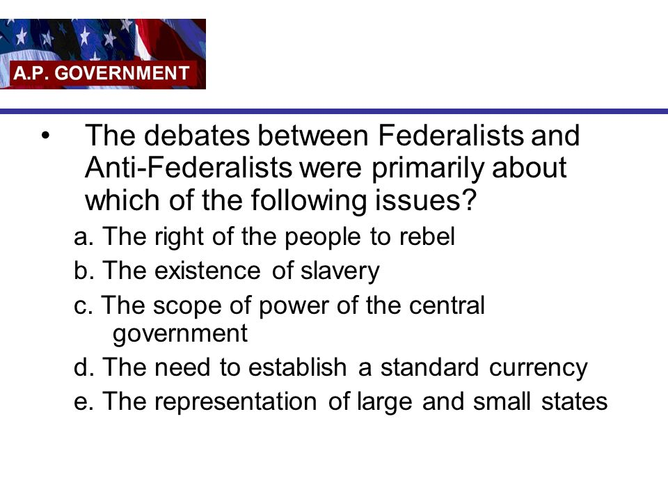 The debates between Federalists and Anti-Federalists were primarily about which of the following issues.