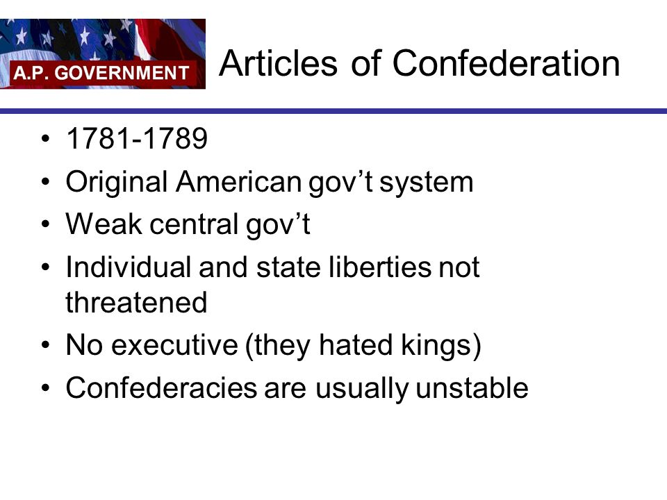 Articles of Confederation Original American govt system Weak central govt Individual and state liberties not threatened No executive (they hated kings) Confederacies are usually unstable