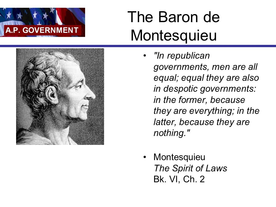 The Baron de Montesquieu In republican governments, men are all equal; equal they are also in despotic governments: in the former, because they are everything; in the latter, because they are nothing. Montesquieu The Spirit of Laws Bk.