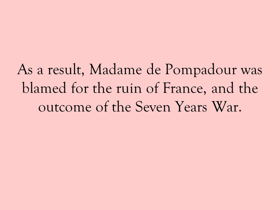 As a result, Madame de Pompadour was blamed for the ruin of France, and the outcome of the Seven Years War.