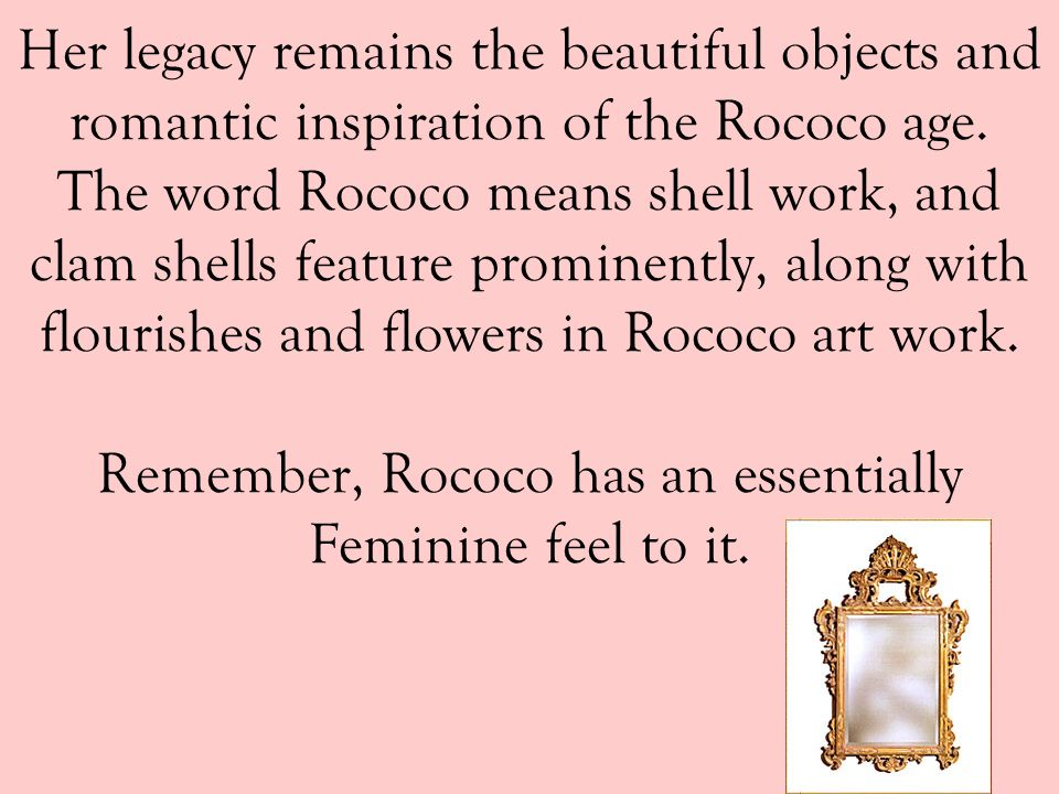 Her legacy remains the beautiful objects and romantic inspiration of the Rococo age.
