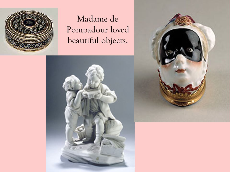 Madame de Pompadour loved beautiful objects.