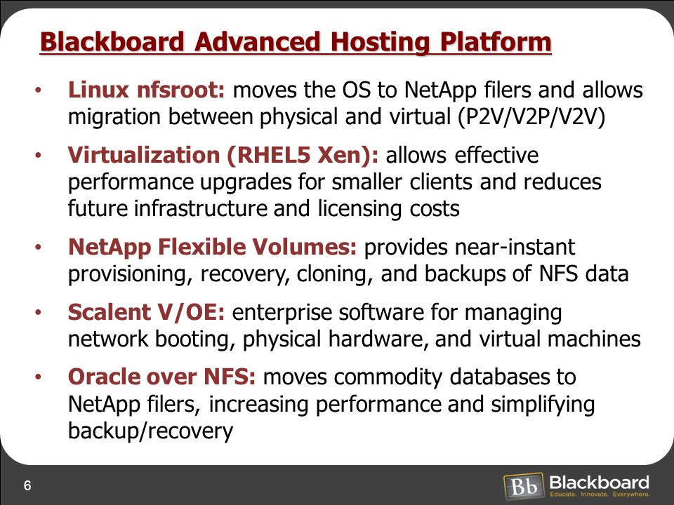 6 Blackboard Advanced Hosting Platform Linux nfsroot: moves the OS to NetApp filers and allows migration between physical and virtual (P2V/V2P/V2V) Virtualization (RHEL5 Xen): allows effective performance upgrades for smaller clients and reduces future infrastructure and licensing costs NetApp Flexible Volumes: provides near-instant provisioning, recovery, cloning, and backups of NFS data Scalent V/OE: enterprise software for managing network booting, physical hardware, and virtual machines Oracle over NFS: moves commodity databases to NetApp filers, increasing performance and simplifying backup/recovery