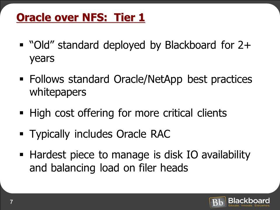 7 Oracle over NFS: Tier 1 Old standard deployed by Blackboard for 2+ years Follows standard Oracle/NetApp best practices whitepapers High cost offering for more critical clients Typically includes Oracle RAC Hardest piece to manage is disk IO availability and balancing load on filer heads