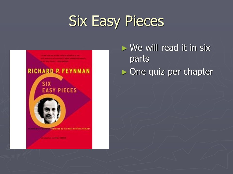 Six Easy Pieces We will read it in six parts One quiz per chapter