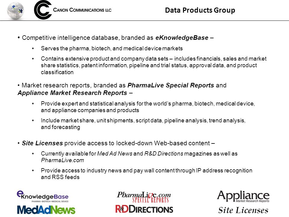 Data Products Group Competitive intelligence database, branded as eKnowledgeBase – Serves the pharma, biotech, and medical device markets Contains extensive product and company data sets – includes financials, sales and market share statistics, patent information, pipeline and trial status, approval data, and product classification Site Licenses Market research reports, branded as PharmaLive Special Reports and Appliance Market Research Reports – Provide expert and statistical analysis for the worlds pharma, biotech, medical device, and appliance companies and products Include market share, unit shipments, script data, pipeline analysis, trend analysis, and forecasting Site Licenses provide access to locked-down Web-based content – Currently available for Med Ad News and R&D Directions magazines as well as PharmaLive.com Provide access to industry news and pay wall content through IP address recognition and RSS feeds