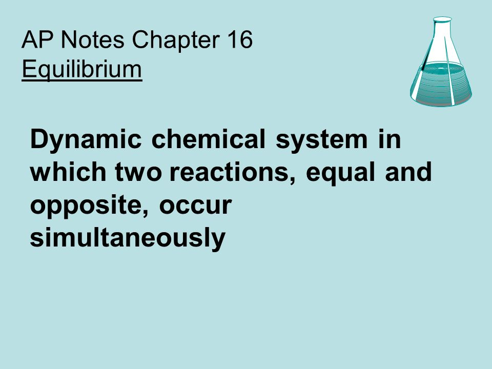 AP Notes Chapter 16 Equilibrium Dynamic chemical system in which two reactions, equal and opposite, occur simultaneously
