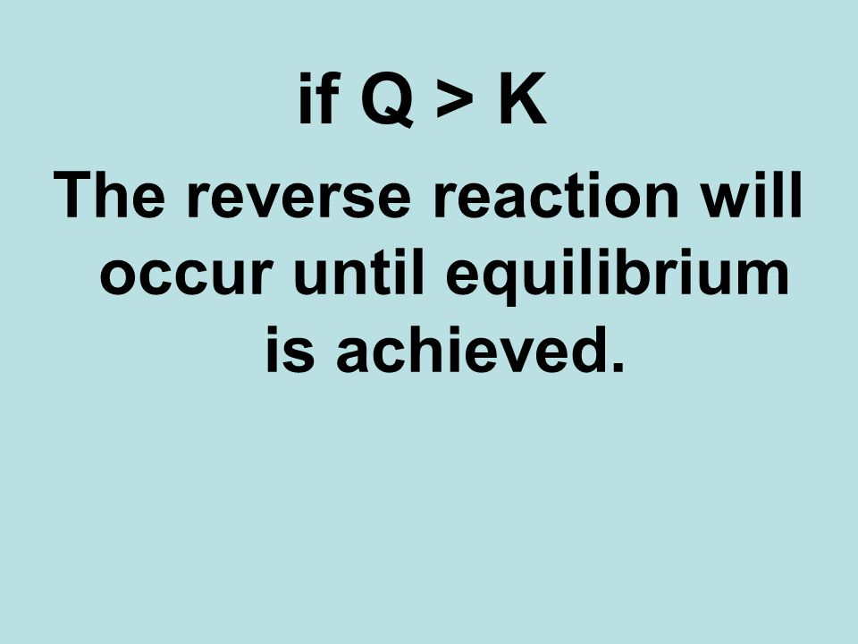 if Q > K The reverse reaction will occur until equilibrium is achieved.