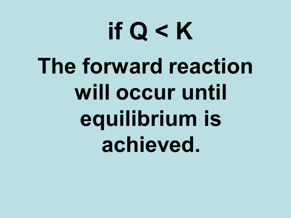 if Q < K The forward reaction will occur until equilibrium is achieved.