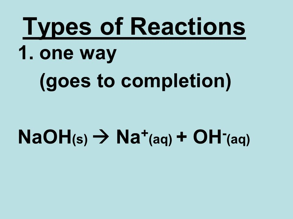 Types of Reactions 1. one way (goes to completion) NaOH (s) Na + (aq) + OH - (aq)