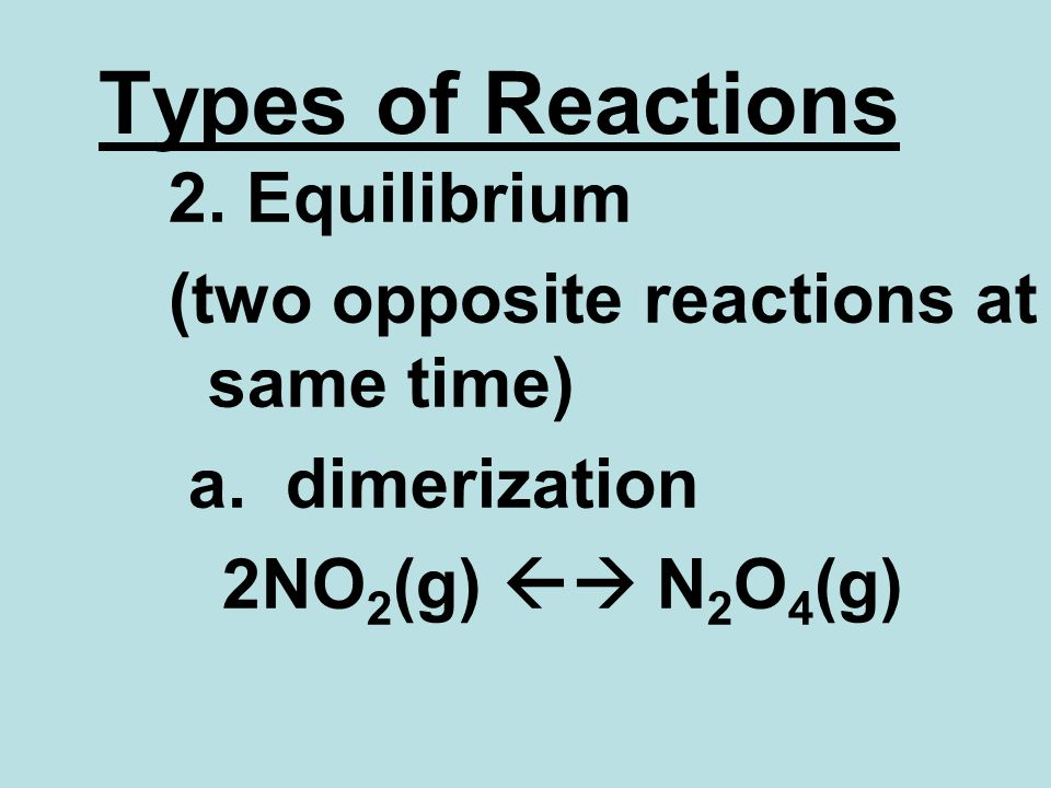 Types of Reactions 2. Equilibrium (two opposite reactions at same time) a.