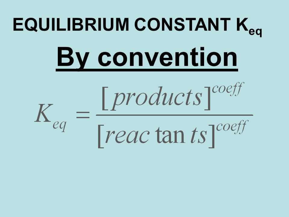 By convention EQUILIBRIUM CONSTANT K eq
