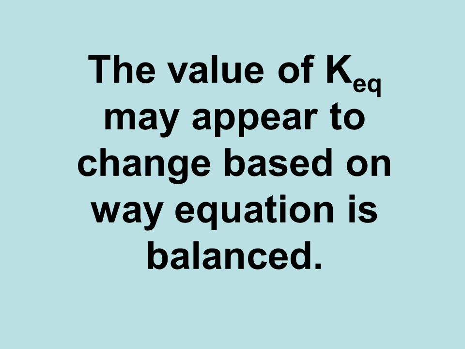 The value of K eq may appear to change based on way equation is balanced.