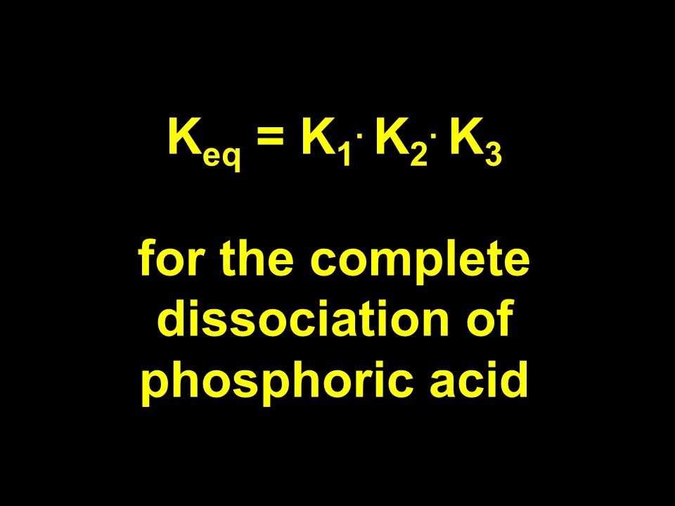 K eq = K 1. K 2. K 3 for the complete dissociation of phosphoric acid