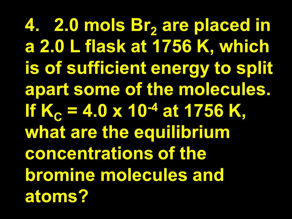 4.2.0 mols Br 2 are placed in a 2.0 L flask at 1756 K, which is of sufficient energy to split apart some of the molecules.