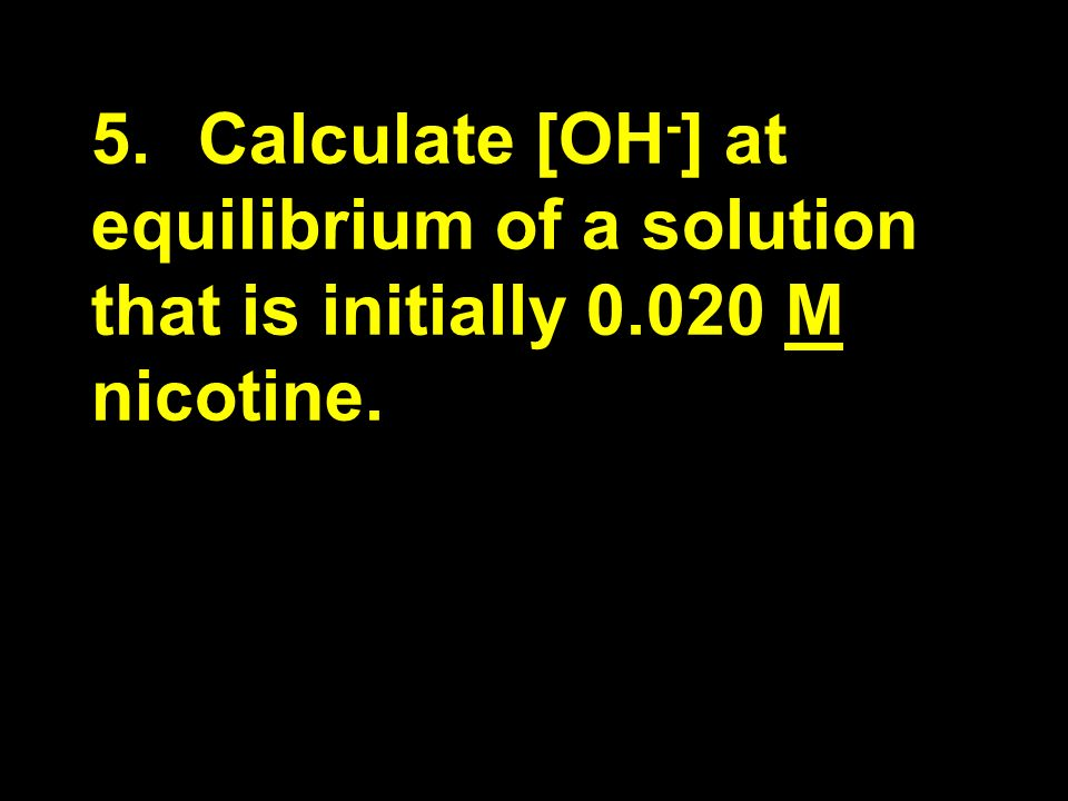 5.Calculate [OH - ] at equilibrium of a solution that is initially 0.020 M nicotine.