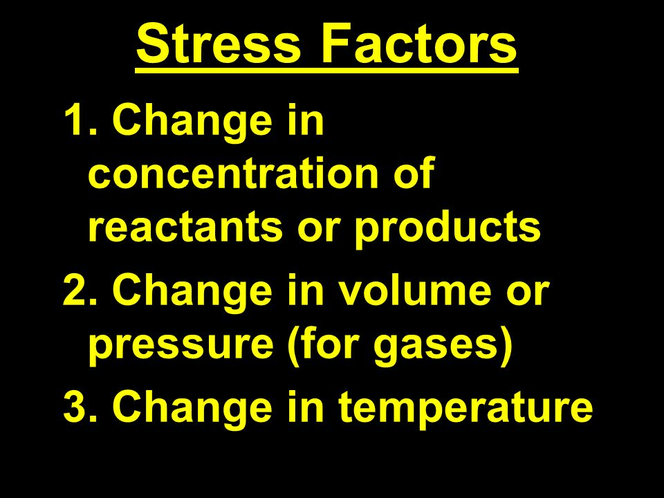 Stress Factors 1. Change in concentration of reactants or products 2.