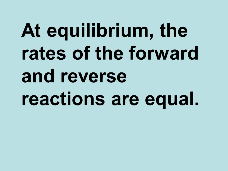 At equilibrium, the rates of the forward and reverse reactions are equal.