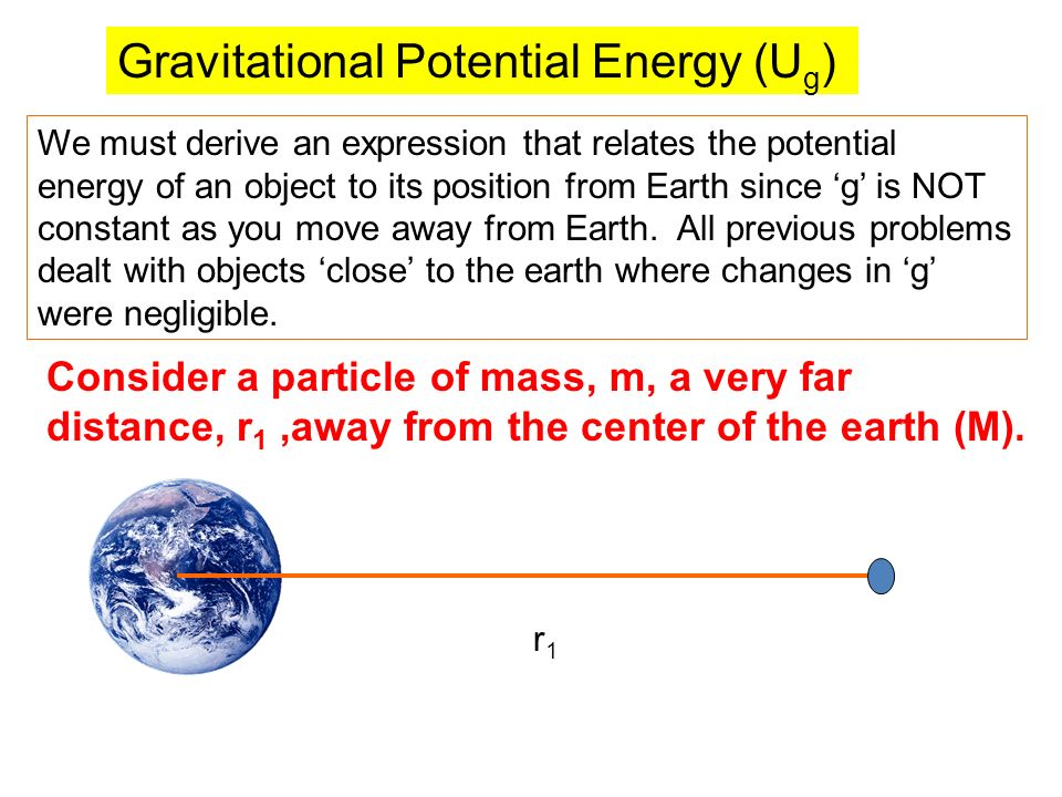 Gravitational Potential Energy (U g ) We must derive an expression that relates the potential energy of an object to its position from Earth since g is NOT constant as you move away from Earth.