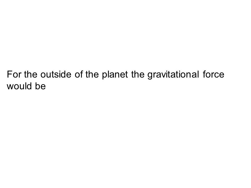 For the outside of the planet the gravitational force would be