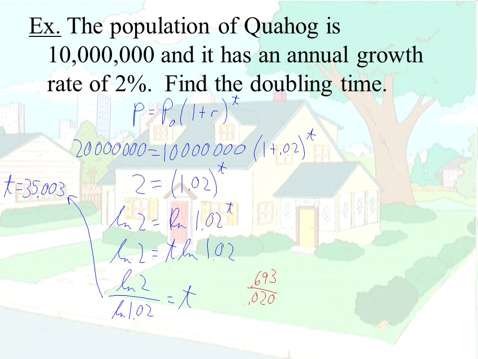 Ex. The population of Quahog is 10,000,000 and it has an annual growth rate of 2%.