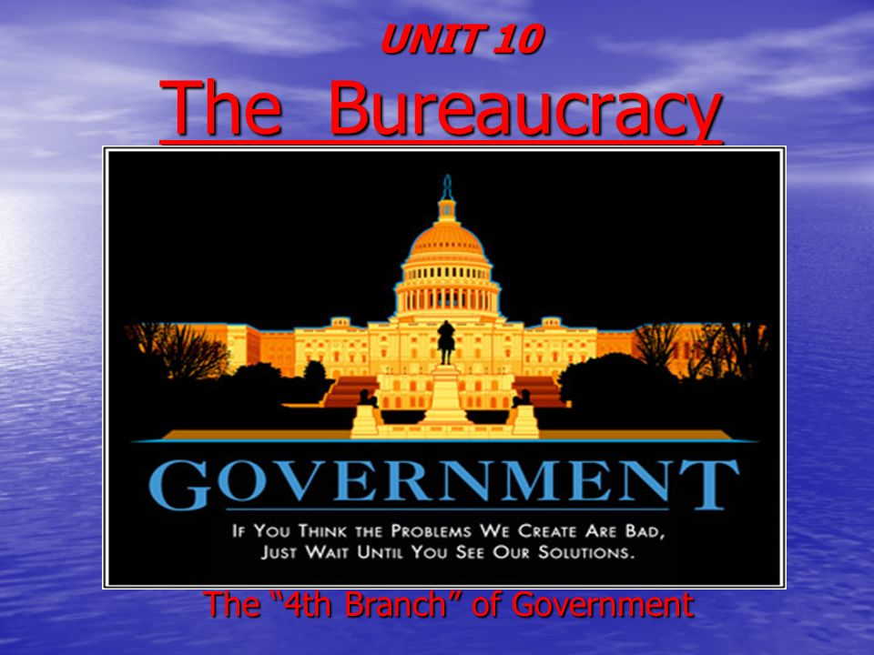 UNIT 10 The Bureaucracy UNIT 10 The Bureaucracy The 4th Branch of Government The 4th Branch of Government