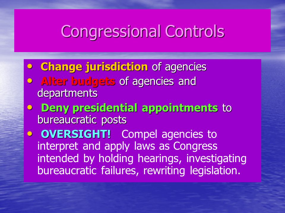 Congressional Controls Change jurisdiction of agencies Change jurisdiction of agencies Alter budgets of agencies and departments Alter budgets of agencies and departments Deny presidential appointments to bureaucratic posts Deny presidential appointments to bureaucratic posts OVERSIGHT.