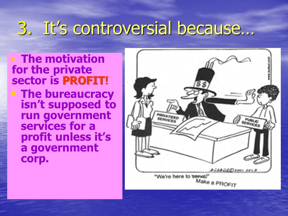 3. Its controversial because… PROFIT The motivation for the private sector is PROFIT.