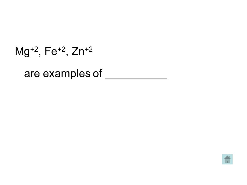 Mg +2, Fe +2, Zn +2 are examples of __________