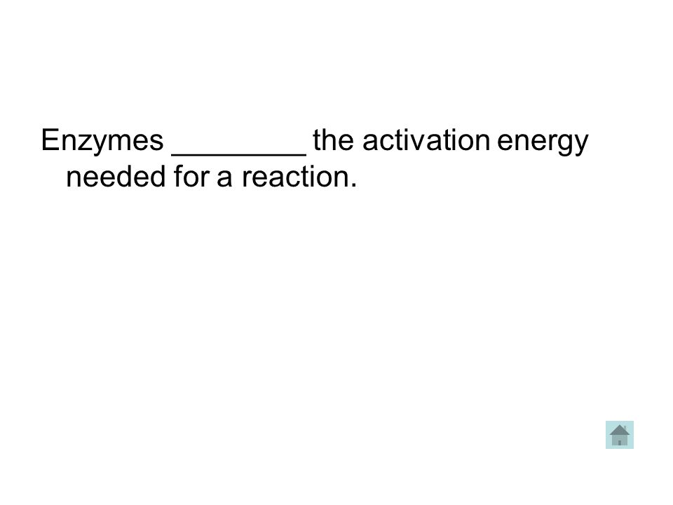 Enzymes ________ the activation energy needed for a reaction.