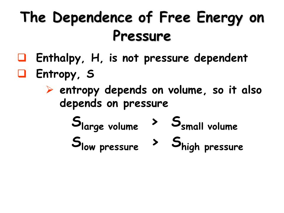 The Dependence of Free Energy on Pressure Enthalpy, H, is not pressure dependent Entropy, S entropy depends on volume, so it also depends on pressure S large volume > S small volume S low pressure > S high pressure