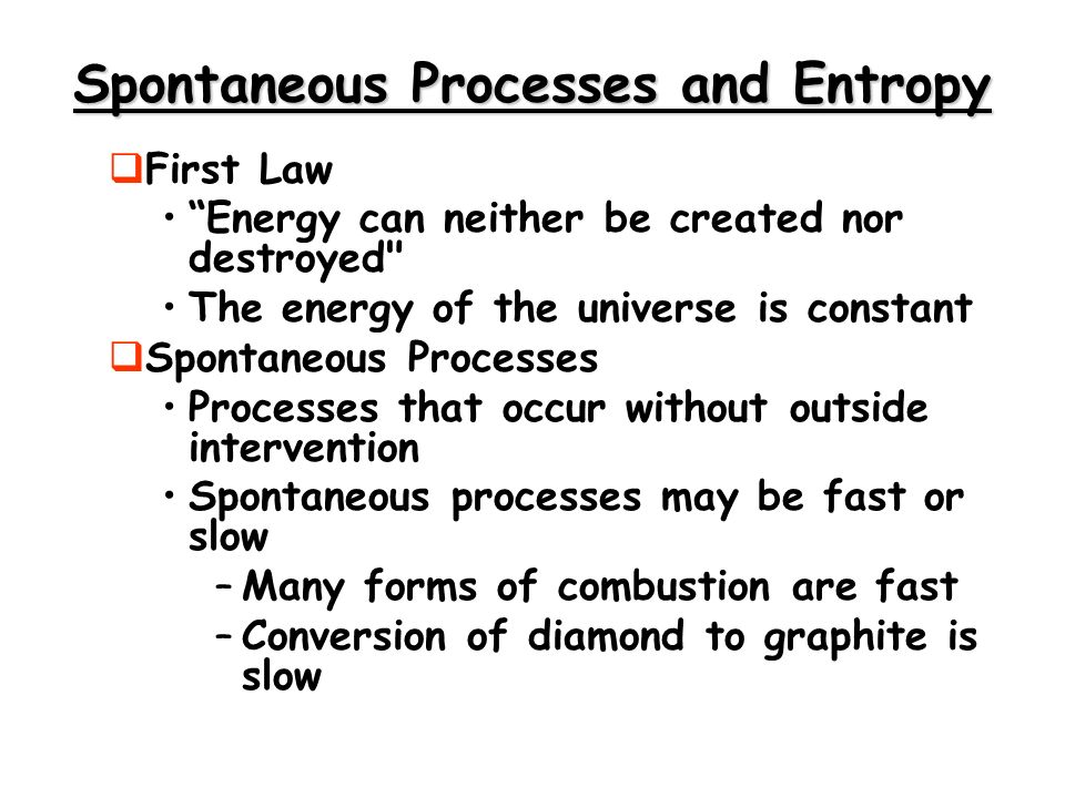 Spontaneous Processes and Entropy First Law Energy can neither be created nor destroyed The energy of the universe is constant Spontaneous Processes Processes that occur without outside intervention Spontaneous processes may be fast or slow –Many forms of combustion are fast –Conversion of diamond to graphite is slow