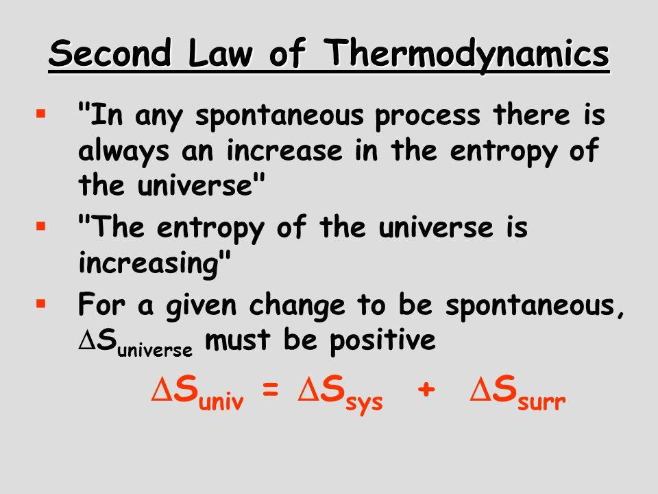 Second Law of Thermodynamics In any spontaneous process there is always an increase in the entropy of the universe The entropy of the universe is increasing For a given change to be spontaneous, S universe must be positive S univ = S sys + S surr
