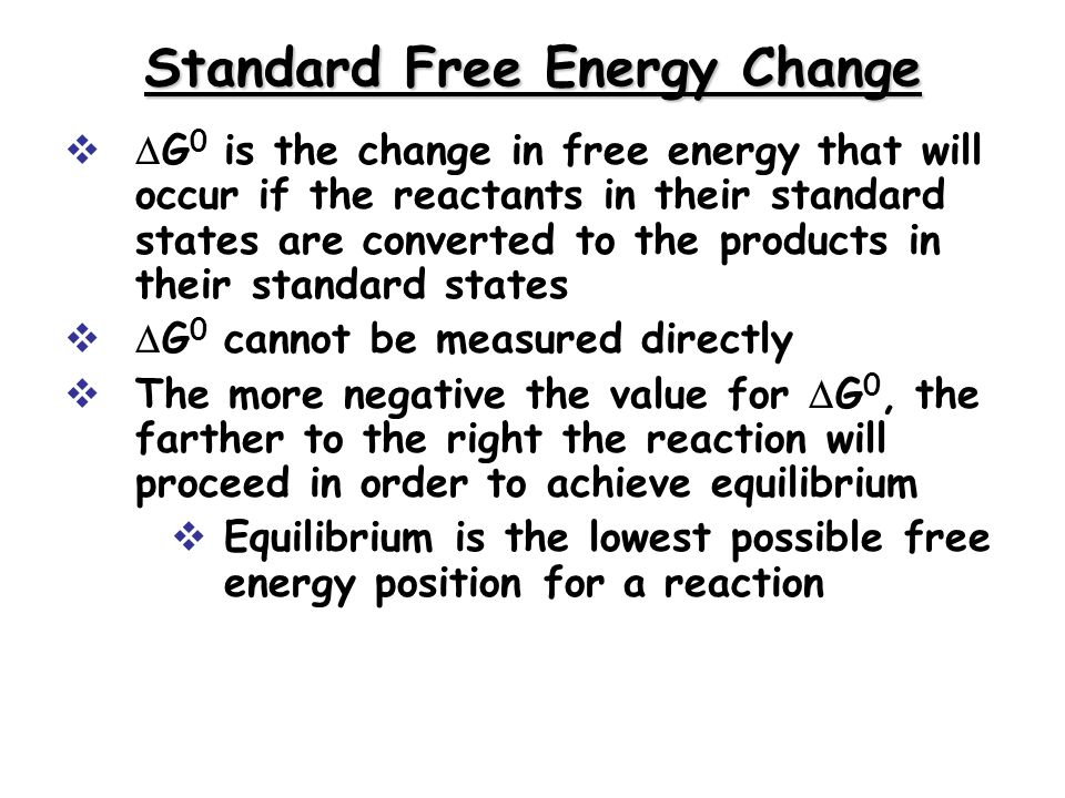 Standard Free Energy Change G 0 is the change in free energy that will occur if the reactants in their standard states are converted to the products in their standard states G 0 cannot be measured directly The more negative the value for G 0, the farther to the right the reaction will proceed in order to achieve equilibrium Equilibrium is the lowest possible free energy position for a reaction