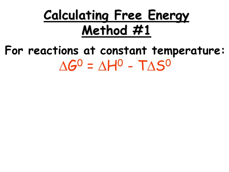 For reactions at constant temperature: G 0 = H 0 - T S 0 Calculating Free Energy Method #1