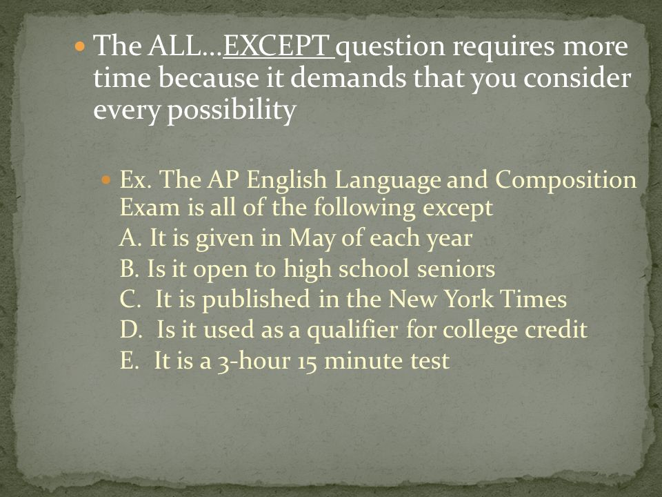 The ALL…EXCEPT question requires more time because it demands that you consider every possibility Ex.