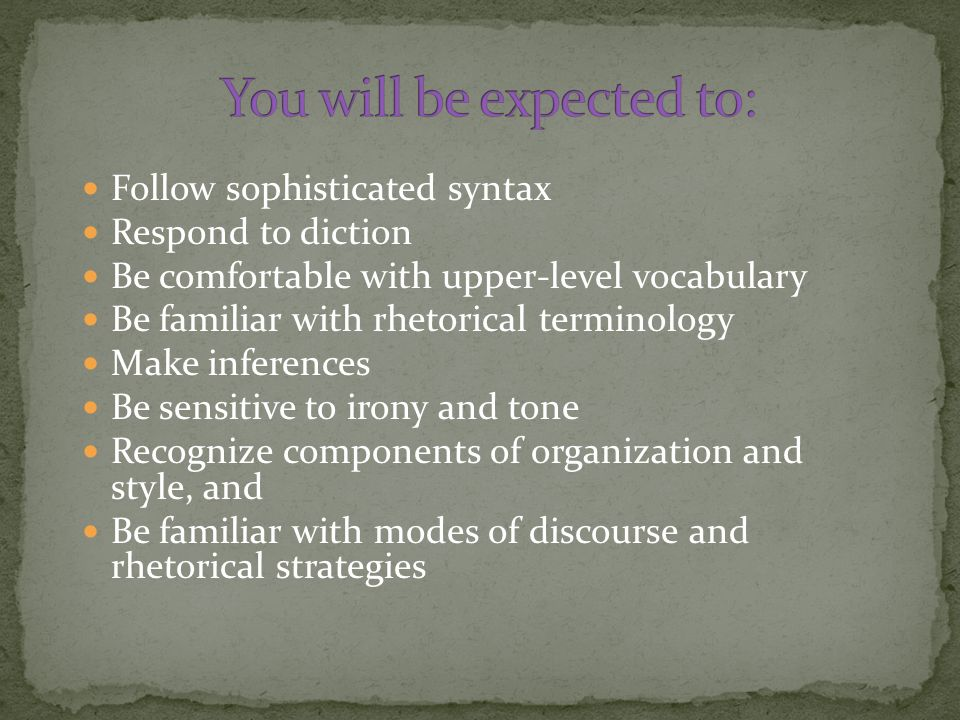 Follow sophisticated syntax Respond to diction Be comfortable with upper-level vocabulary Be familiar with rhetorical terminology Make inferences Be sensitive to irony and tone Recognize components of organization and style, and Be familiar with modes of discourse and rhetorical strategies