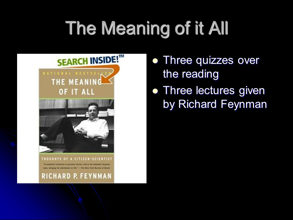 The Meaning of it All Three quizzes over the reading Three quizzes over the reading Three lectures given by Richard Feynman Three lectures given by Richard Feynman