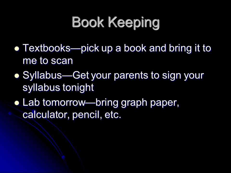 Book Keeping Textbookspick up a book and bring it to me to scan Textbookspick up a book and bring it to me to scan SyllabusGet your parents to sign your syllabus tonight SyllabusGet your parents to sign your syllabus tonight Lab tomorrowbring graph paper, calculator, pencil, etc.