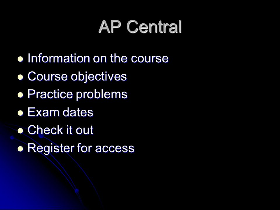 AP Central Information on the course Information on the course Course objectives Course objectives Practice problems Practice problems Exam dates Exam dates Check it out Check it out Register for access Register for access