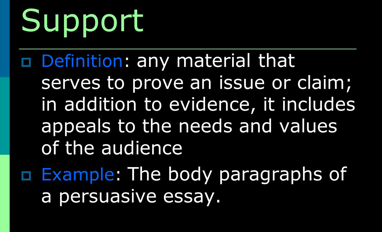 Support Definition: any material that serves to prove an issue or claim; in addition to evidence, it includes appeals to the needs and values of the audience Example: The body paragraphs of a persuasive essay.