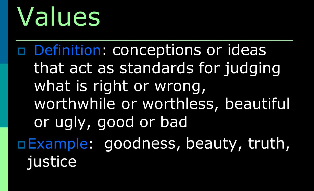Values Definition: conceptions or ideas that act as standards for judging what is right or wrong, worthwhile or worthless, beautiful or ugly, good or bad Example: goodness, beauty, truth, justice