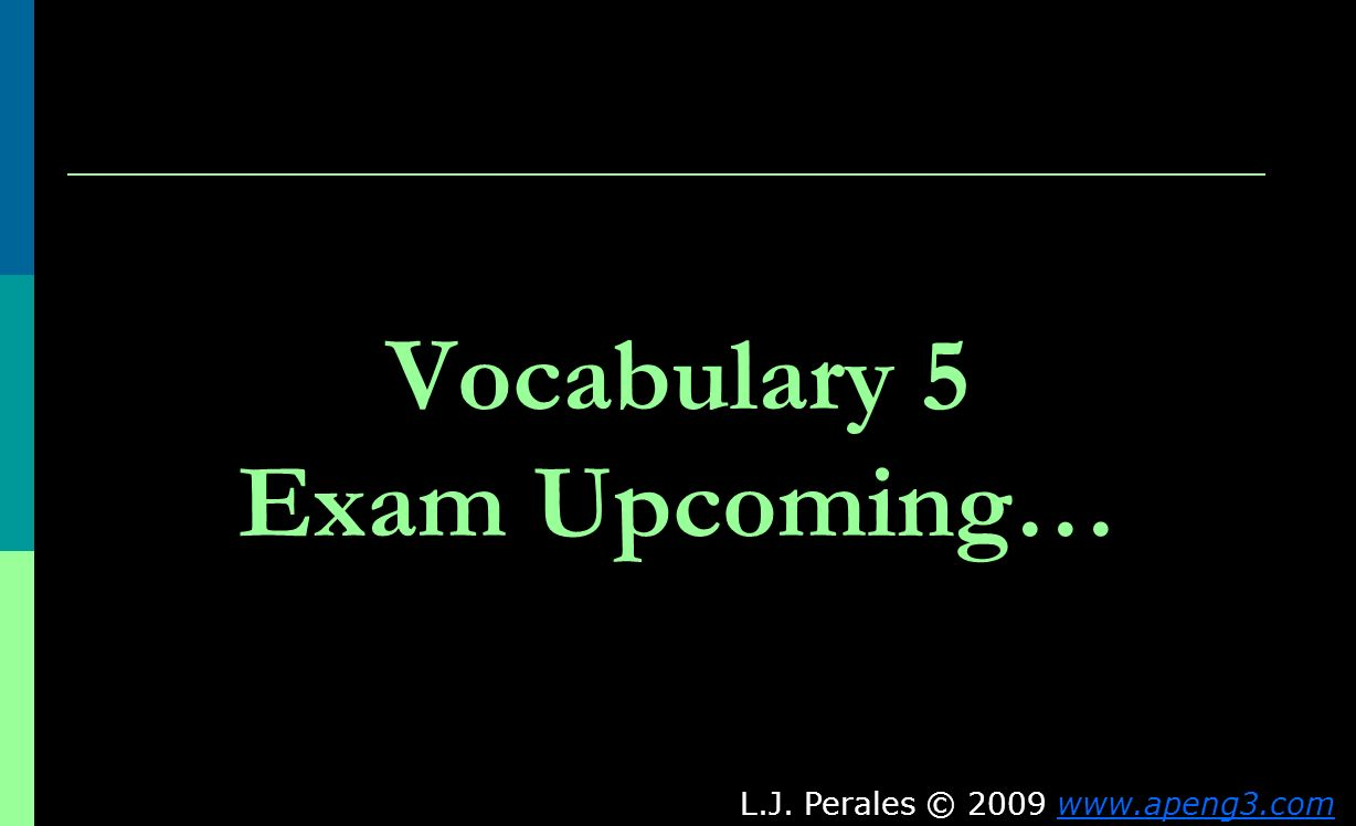 Vocabulary 5 Exam Upcoming… L.J. Perales © 2009 www.apeng3.comwww.apeng3.com