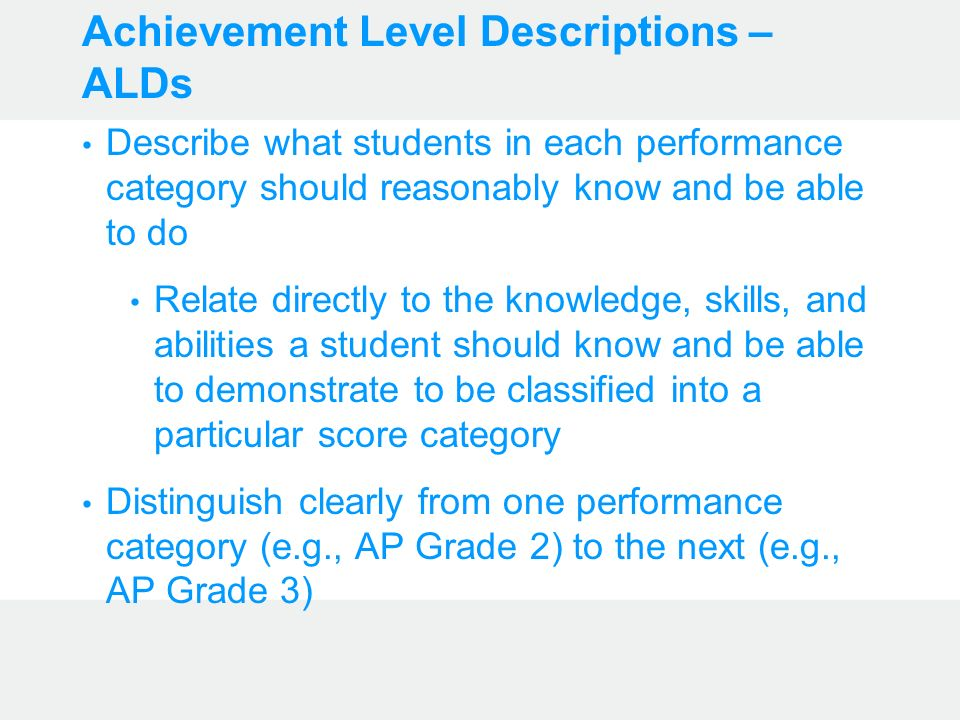 Achievement Level Descriptions – ALDs Describe what students in each performance category should reasonably know and be able to do Relate directly to the knowledge, skills, and abilities a student should know and be able to demonstrate to be classified into a particular score category Distinguish clearly from one performance category (e.g., AP Grade 2) to the next (e.g., AP Grade 3)