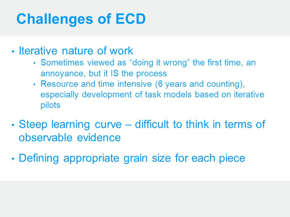 Challenges of ECD Iterative nature of work Sometimes viewed as doing it wrong the first time, an annoyance, but it IS the process Resource and time intensive (6 years and counting), especially development of task models based on iterative pilots Steep learning curve – difficult to think in terms of observable evidence Defining appropriate grain size for each piece