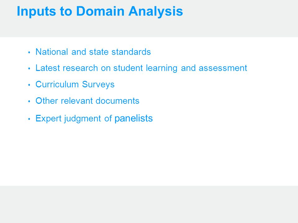 Inputs to Domain Analysis National and state standards Latest research on student learning and assessment Curriculum Surveys Other relevant documents Expert judgment of panelists